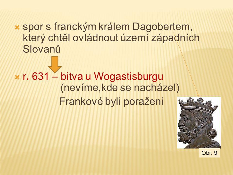  spor s franckým králem Dagobertem, který chtěl ovládnout území západních Slovanů  r. 631 – bitva u Wogastisburgu (nevíme,kde se nacházel) Frankové