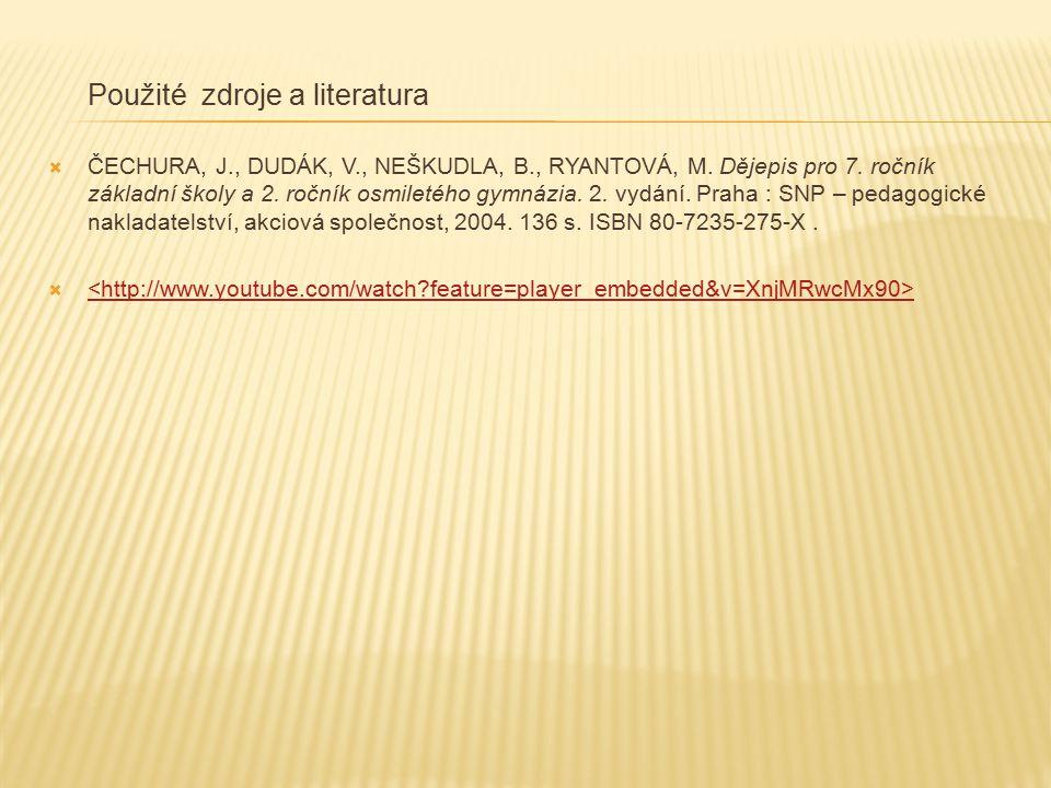 Použité zdroje a literatura  ČECHURA, J., DUDÁK, V., NEŠKUDLA, B., RYANTOVÁ, M. Dějepis pro 7. ročník základní školy a 2. ročník osmiletého gymnázia.