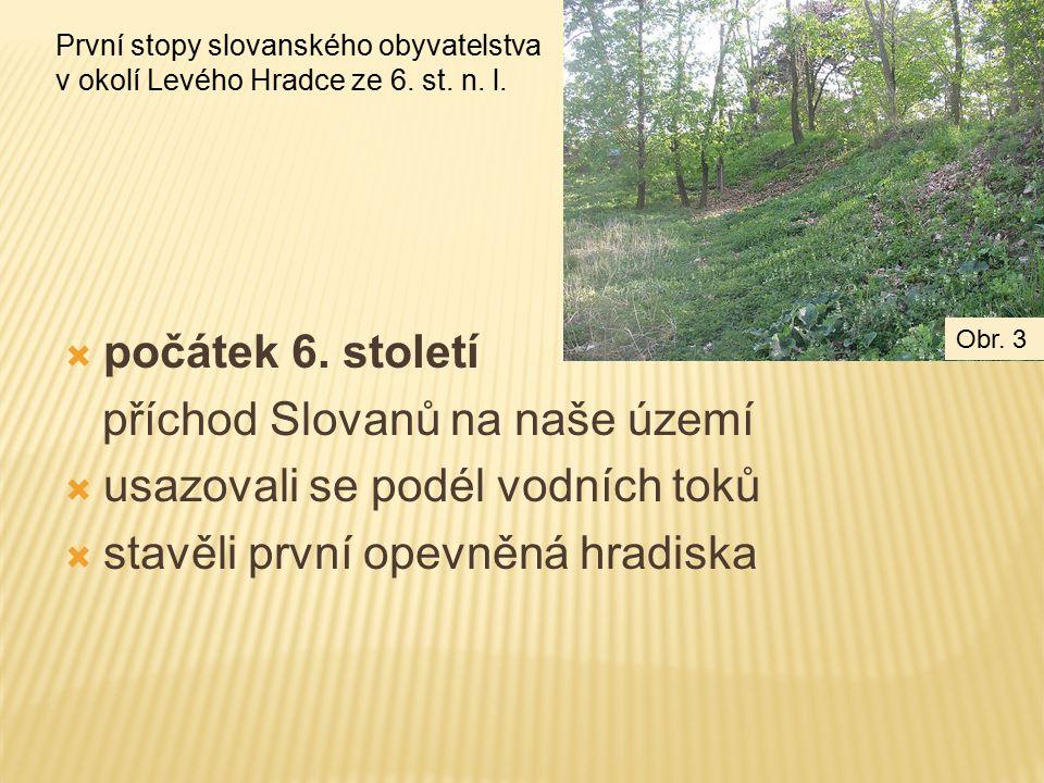  počátek 6. století příchod Slovanů na naše území  usazovali se podél vodních toků  stavěli první opevněná hradiska První stopy slovanského obyvate