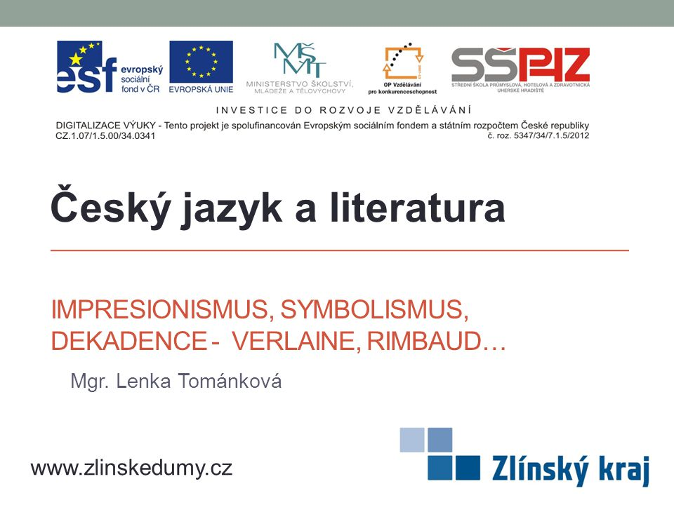 IMPRESIONISMUS, SYMBOLISMUS, DEKADENCE - VERLAINE, RIMBAUD… Mgr. Lenka Tománková Český jazyk a literatura www.zlinskedumy.cz