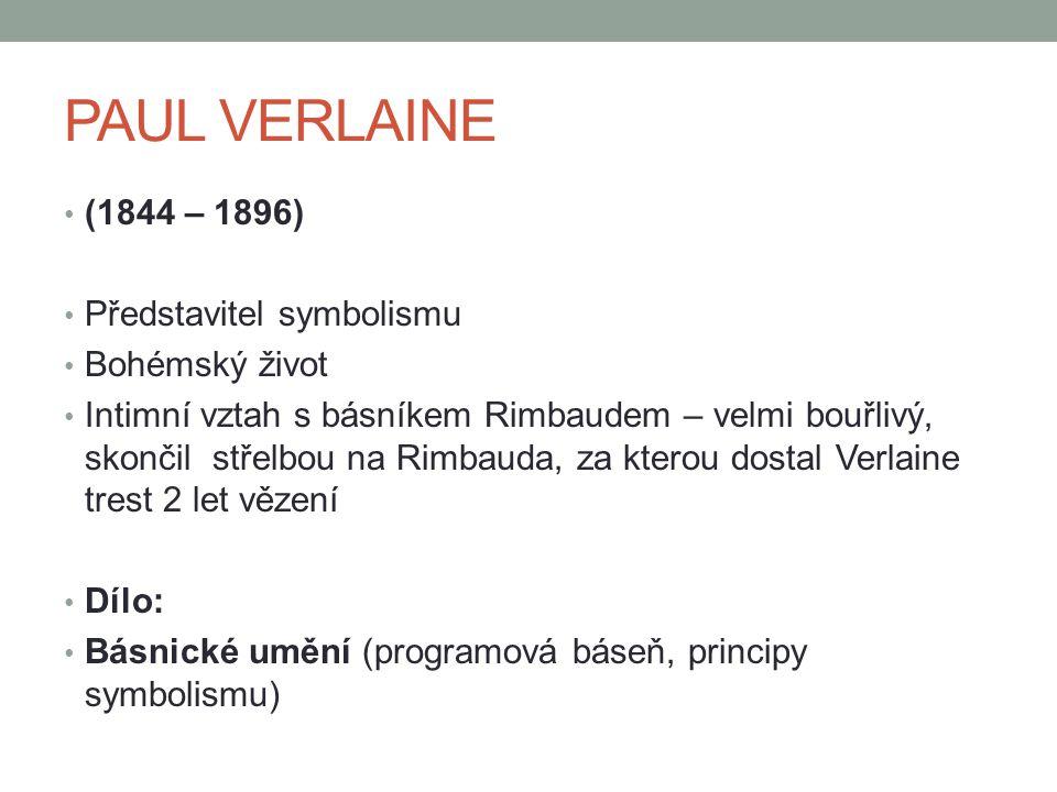 PAUL VERLAINE (1844 – 1896) Představitel symbolismu Bohémský život Intimní vztah s básníkem Rimbaudem – velmi bouřlivý, skončil střelbou na Rimbauda,