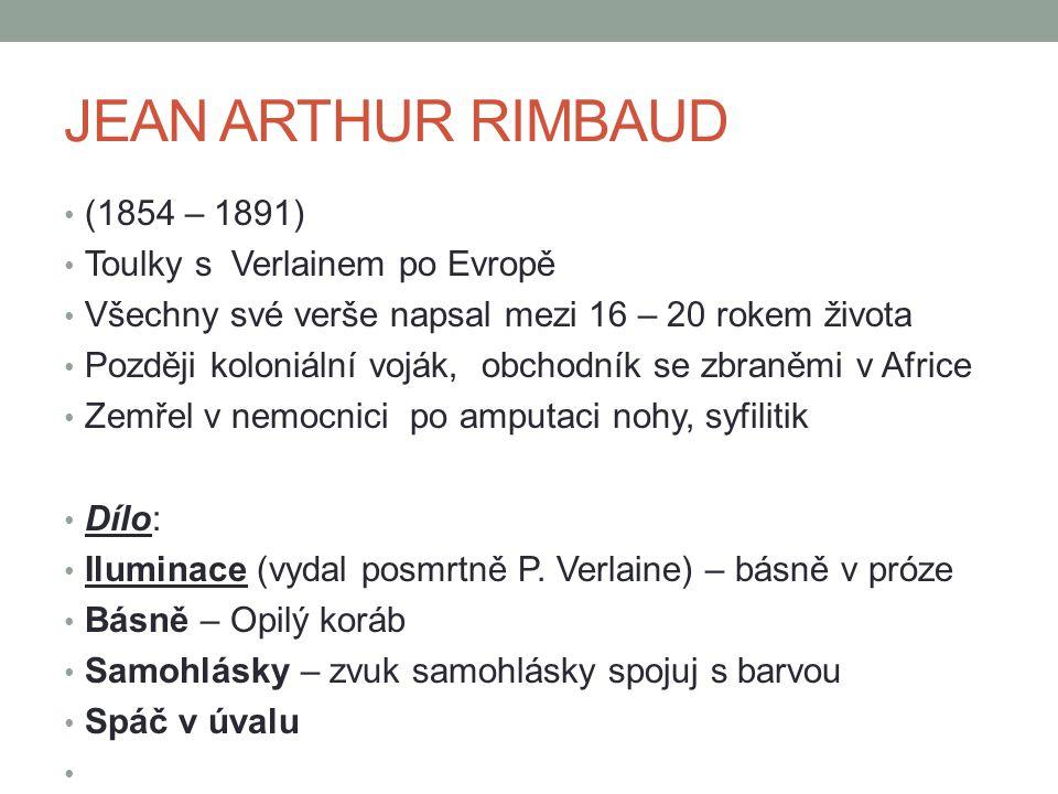 JEAN ARTHUR RIMBAUD (1854 – 1891) Toulky s Verlainem po Evropě Všechny své verše napsal mezi 16 – 20 rokem života Později koloniální voják, obchodník