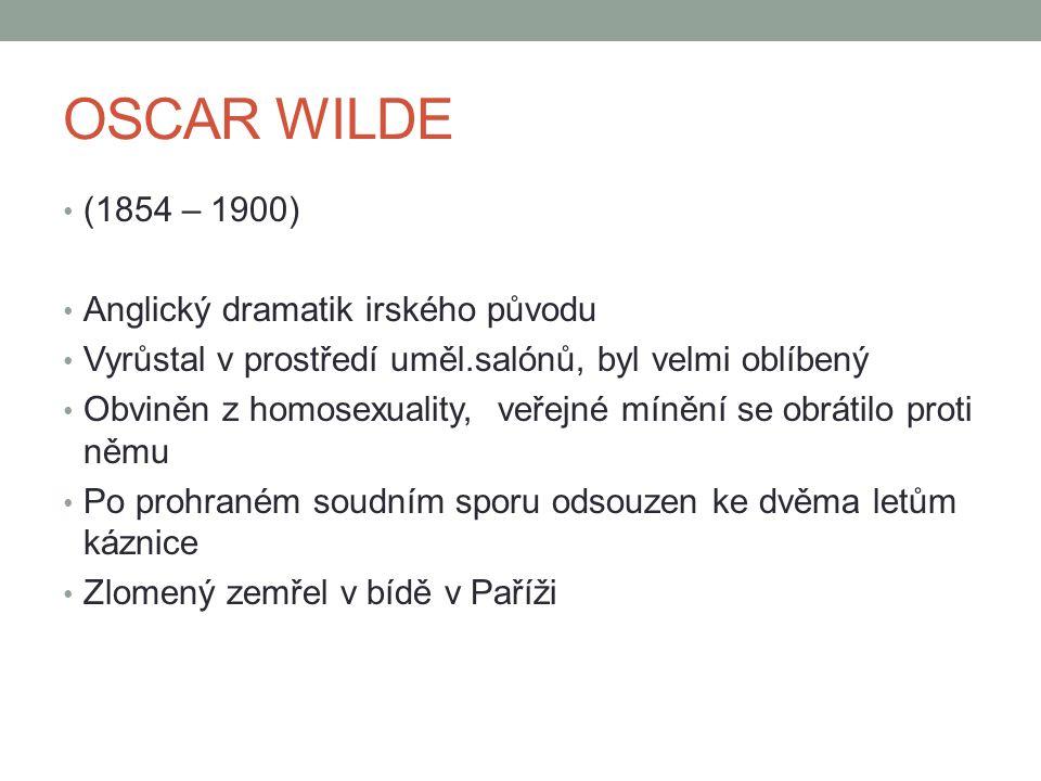 OSCAR WILDE (1854 – 1900) Anglický dramatik irského původu Vyrůstal v prostředí uměl.salónů, byl velmi oblíbený Obviněn z homosexuality, veřejné míněn