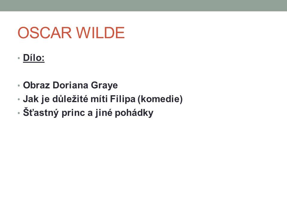 OSCAR WILDE Dílo: Obraz Doriana Graye Jak je důležité míti Filipa (komedie) Šťastný princ a jiné pohádky
