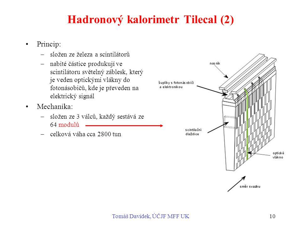 Tomáš Davídek, ÚČJF MFF UK10 Hadronový kalorimetr Tilecal (2) Princip: –složen ze železa a scintilátorů –nabité částice produkují ve scintilátoru světelný záblesk, který je veden optickými vlákny do fotonásobičů, kde je převeden na elektrický signál Mechanika: –složen ze 3 válců, každý sestává ze 64 modulů –celková váha cca 2800 tun