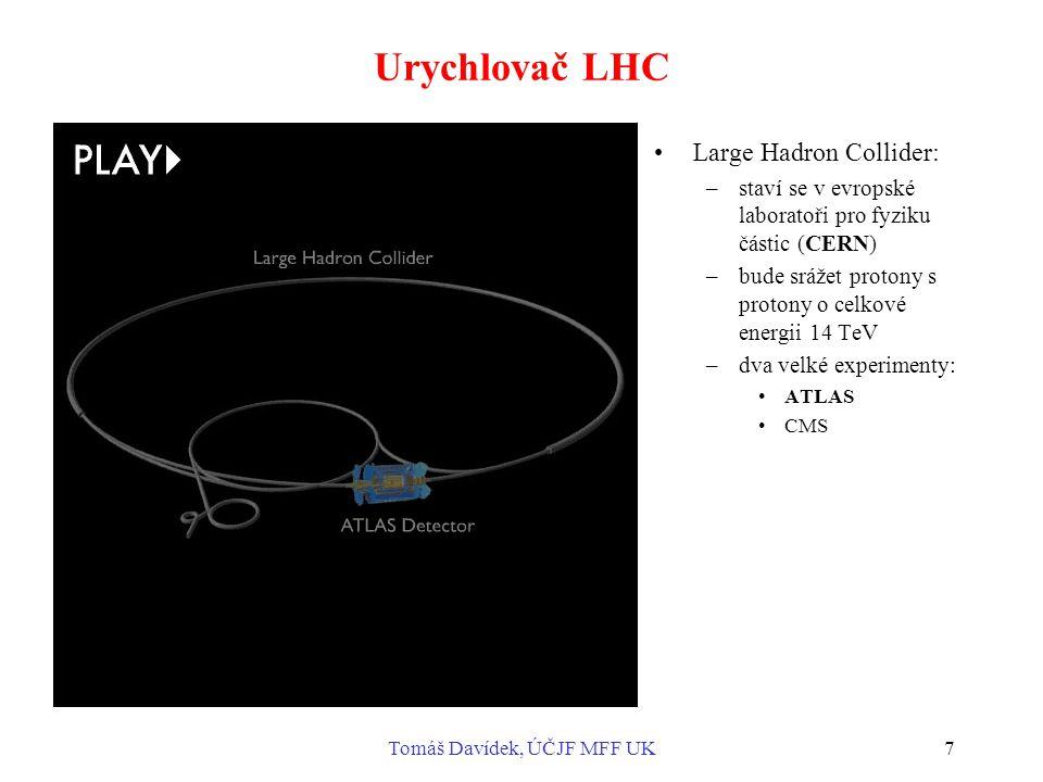 Tomáš Davídek, ÚČJF MFF UK7 Urychlovač LHC Large Hadron Collider: –staví se v evropské laboratoři pro fyziku částic (CERN) –bude srážet protony s protony o celkové energii 14 TeV –dva velké experimenty: ATLAS CMS