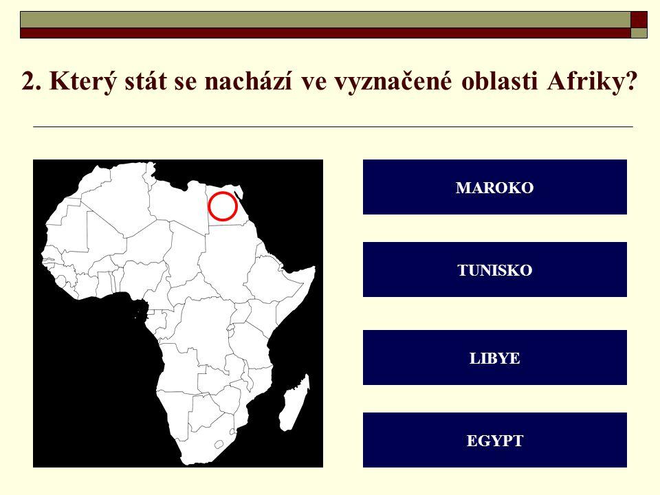 2. Který stát se nachází ve vyznačené oblasti Afriky? MAROKO TUNISKO LIBYE EGYPT