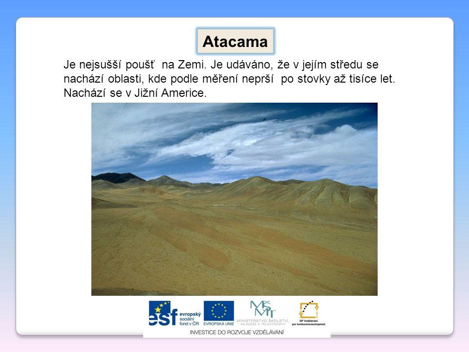 Je nejsušší poušť na Zemi. Je udáváno, že v jejím středu se nachází oblasti, kde podle měření neprší po stovky až tisíce let. Nachází se v Jižní Ameri