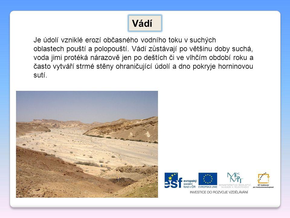 Vádí Je údolí vzniklé erozí občasného vodního toku v suchých oblastech pouští a polopouští. Vádí zůstávají po většinu doby suchá, voda jimi protéká ná