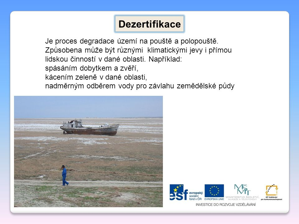 Dezertifikace Je proces degradace území na pouště a polopouště. Způsobena může být různými klimatickými jevy i přímou lidskou činností v dané oblasti.