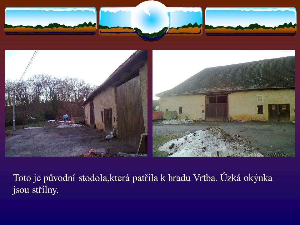 Toto je původní stodola,která patřila k hradu Vrtba. Úzká okýnka jsou střílny.