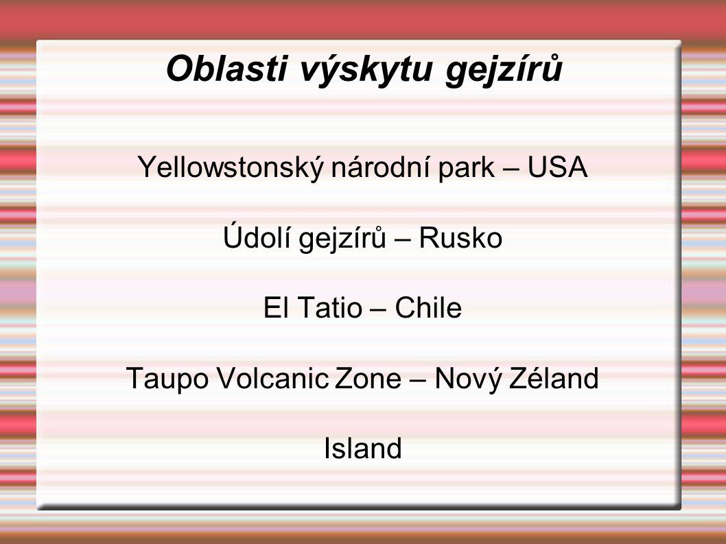 Oblasti výskytu gejzírů Yellowstonský národní park – USA Údolí gejzírů – Rusko El Tatio – Chile Taupo Volcanic Zone – Nový Zéland Island