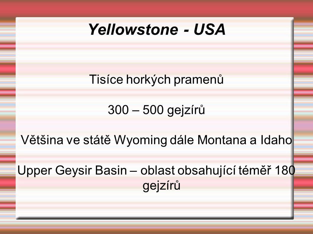 Yellowstone - USA Tisíce horkých pramenů 300 – 500 gejzírů Většina ve státě Wyoming dále Montana a Idaho Upper Geysir Basin – oblast obsahující téměř
