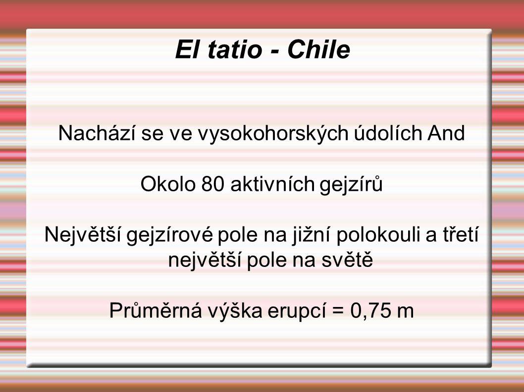 El tatio - Chile Nachází se ve vysokohorských údolích And Okolo 80 aktivních gejzírů Největší gejzírové pole na jižní polokouli a třetí největší pole