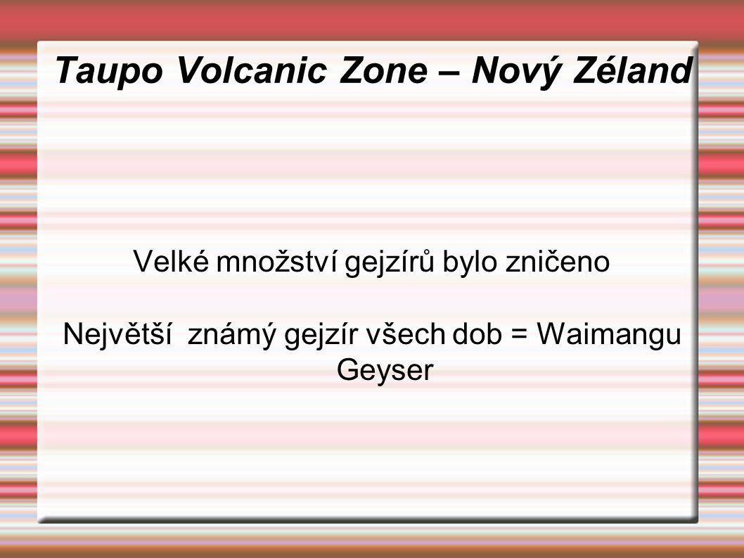Taupo Volcanic Zone – Nový Zéland Velké množství gejzírů bylo zničeno Největší známý gejzír všech dob = Waimangu Geyser
