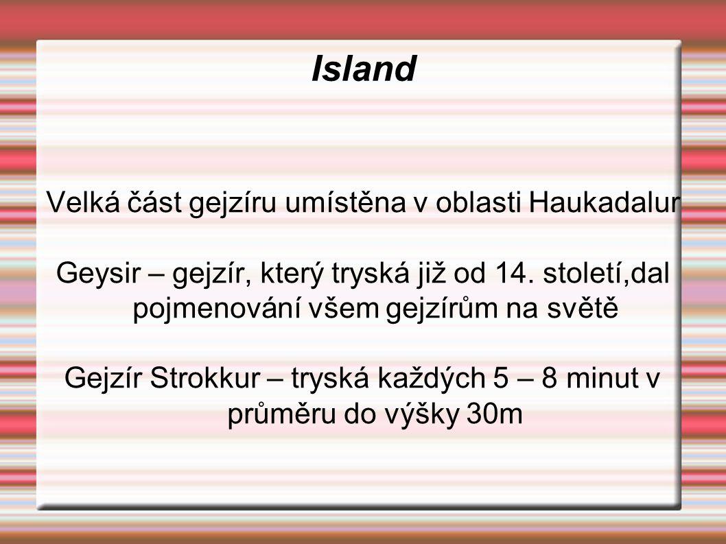 Island Velká část gejzíru umístěna v oblasti Haukadalur Geysir – gejzír, který tryská již od 14. století,dal pojmenování všem gejzírům na světě Gejzír