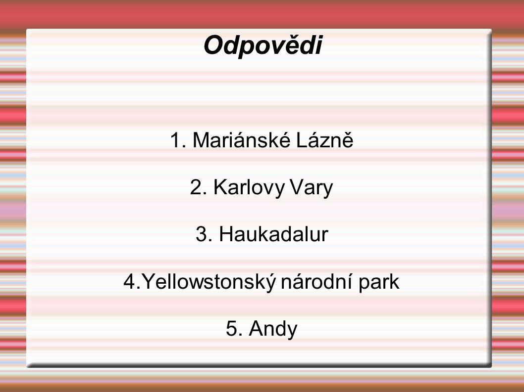 Odpovědi 1. Mariánské Lázně 2. Karlovy Vary 3. Haukadalur 4.Yellowstonský národní park 5. Andy