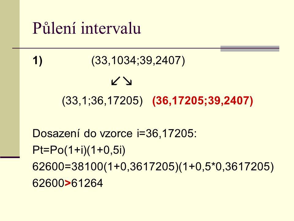 Půlení intervalu 1)(33,1034;39,2407)  (33,1;36,17205) (36,17205;39,2407) Dosazení do vzorce i=36,17205: Pt=Po(1+i)(1+0,5i) 62600=38100(1+0,3617205)(1+0,5*0,3617205) 62600>61264