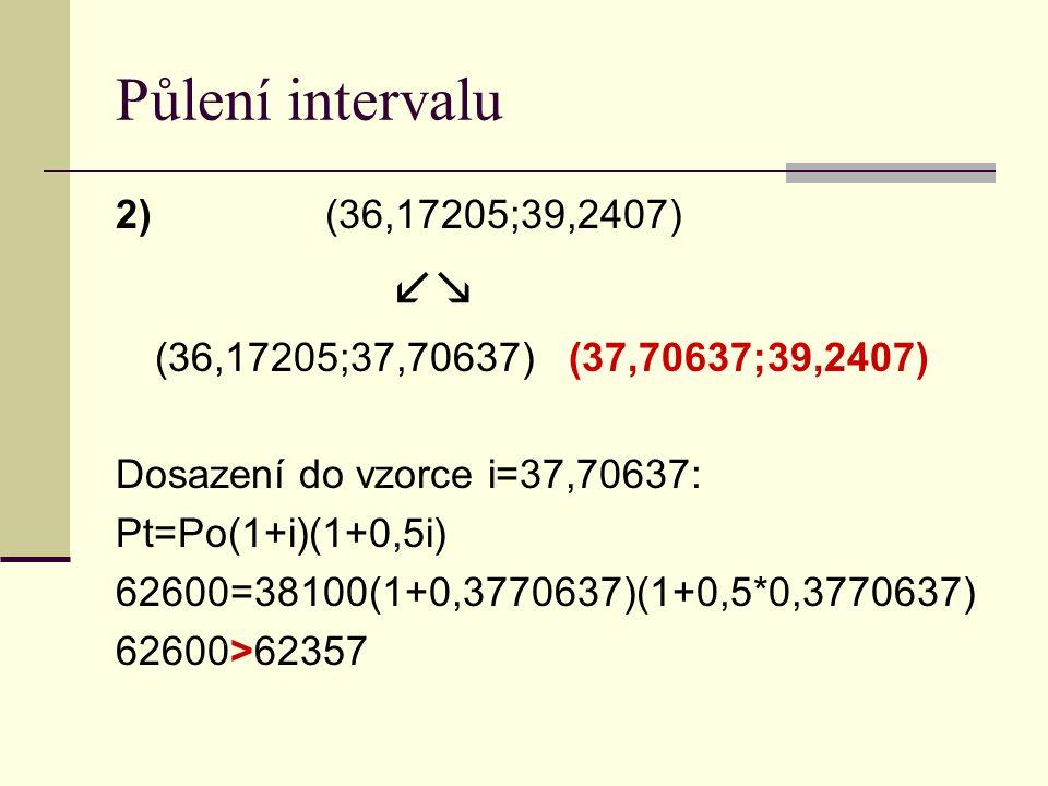 Půlení intervalu 2)(36,17205;39,2407)  (36,17205;37,70637) (37,70637;39,2407) Dosazení do vzorce i=37,70637: Pt=Po(1+i)(1+0,5i) 62600=38100(1+0,3770637)(1+0,5*0,3770637) 62600>62357