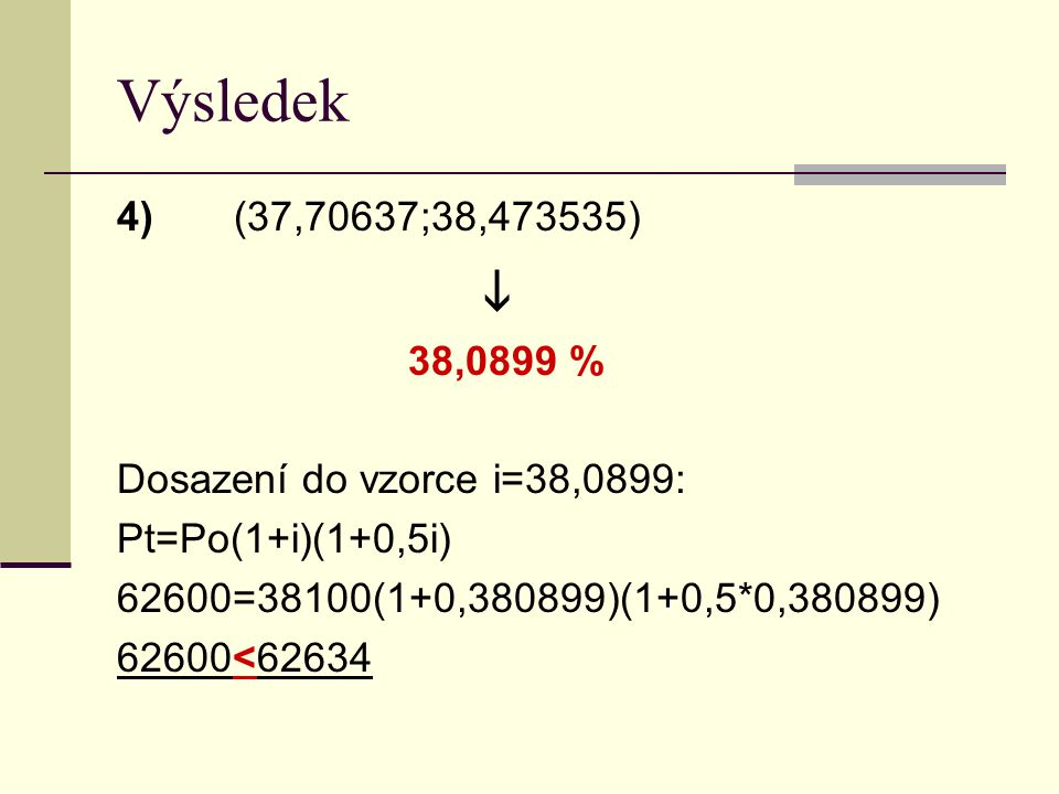Výsledek 4) (37,70637;38,473535)  38,0899 % Dosazení do vzorce i=38,0899: Pt=Po(1+i)(1+0,5i) 62600=38100(1+0,380899)(1+0,5*0,380899) 62600<62634