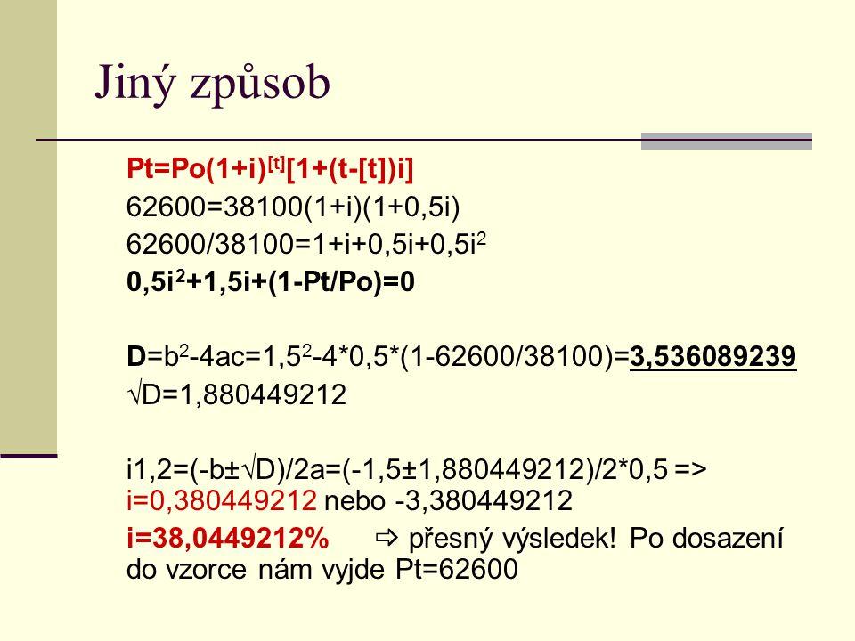 Jiný způsob Pt=Po(1+i) [t] [1+(t-[t])i] 62600=38100(1+i)(1+0,5i) 62600/38100=1+i+0,5i+0,5i 2 0,5i 2 +1,5i+(1-Pt/Po)=0 D=b 2 -4ac=1,5 2 -4*0,5*(1-62600/38100)=3,536089239 √D=1,880449212 i1,2=(-b±√D)/2a=(-1,5±1,880449212)/2*0,5 => i=0,380449212 nebo -3,380449212 i=38,0449212%  přesný výsledek.