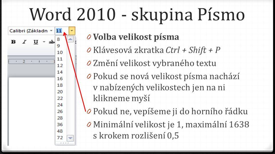 Word 2010 - skupina Písmo 0 Volba velikost písma 0 Klávesová zkratka Ctrl + Shift + P 0 Změní velikost vybraného textu 0 Pokud se nová velikost písma nachází v nabízených velikostech jen na ni klikneme myší 0 Pokud ne, vepíšeme ji do horního řádku 0 Minimální velikost je 1, maximální 1638 s krokem rozlišení 0,5