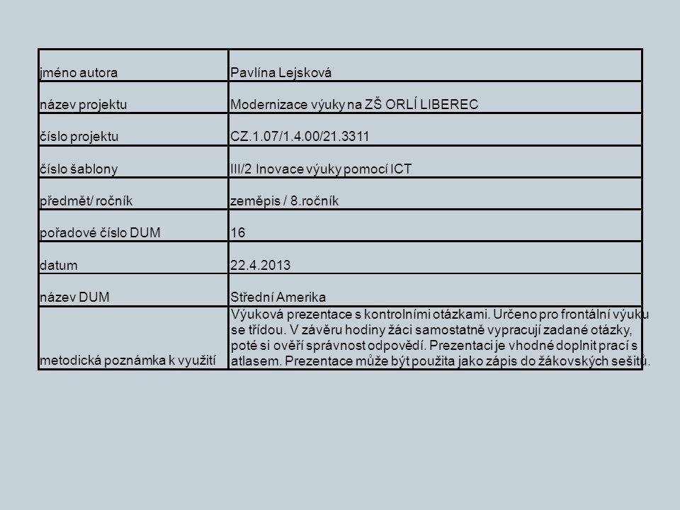 jméno autoraPavlína Lejsková název projektuModernizace výuky na ZŠ ORLÍ LIBEREC číslo projektuCZ.1.07/1.4.00/21.3311 číslo šablonyIII/2 Inovace výuky pomocí ICT předmět/ ročníkzeměpis / 8.ročník pořadové číslo DUM16 datum22.4.2013 název DUMStřední Amerika metodická poznámka k využití Výuková prezentace s kontrolními otázkami.