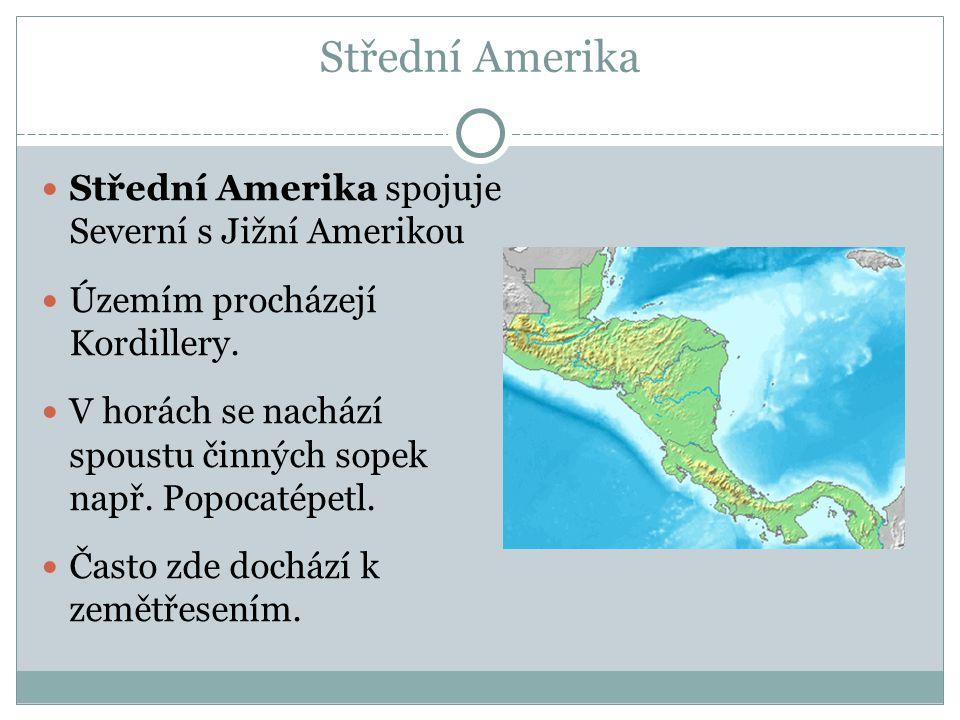Střední Amerika Střední Amerika spojuje Severní s Jižní Amerikou Územím procházejí Kordillery. V horách se nachází spoustu činných sopek např. Popocat