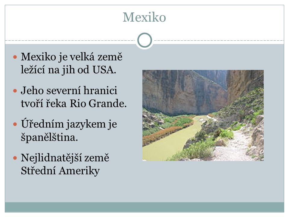 Mexiko Mexiko je velká země ležící na jih od USA. Jeho severní hranici tvoří řeka Rio Grande. Úředním jazykem je španělština. Nejlidnatější země Střed
