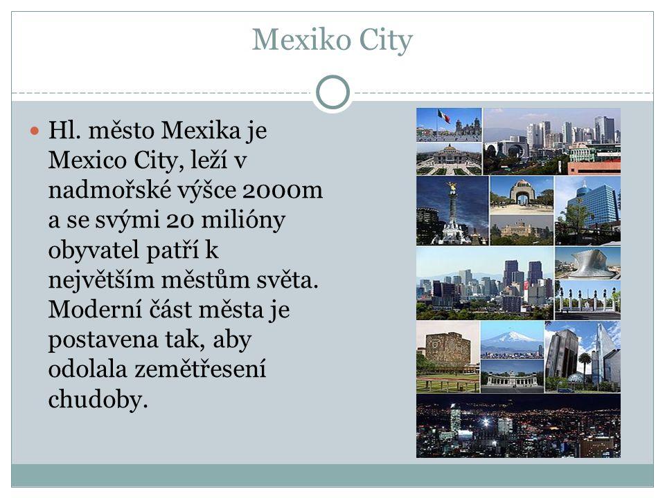 Mexiko City Hl. město Mexika je Mexico City, leží v nadmořské výšce 2000m a se svými 20 milióny obyvatel patří k největším městům světa. Moderní část