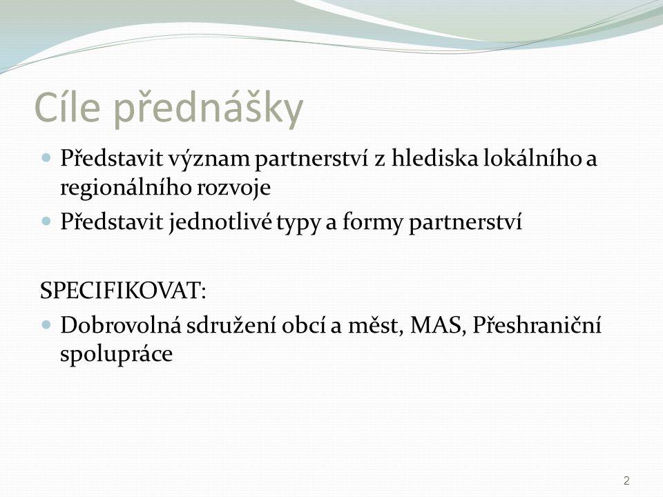 Cíle přednášky Představit význam partnerství z hlediska lokálního a regionálního rozvoje Představit jednotlivé typy a formy partnerství SPECIFIKOVAT: