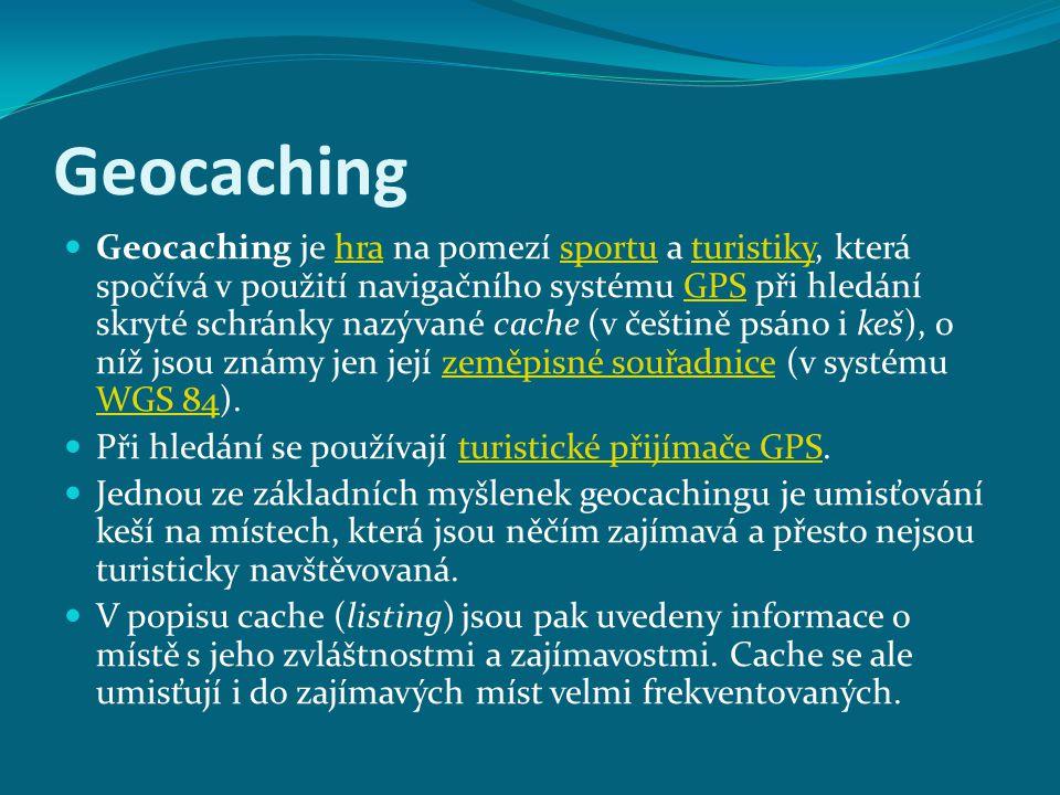 Geocaching Geocaching je hra na pomezí sportu a turistiky, která spočívá v použití navigačního systému GPS při hledání skryté schránky nazývané cache (v češtině psáno i keš), o níž jsou známy jen její zeměpisné souřadnice (v systému WGS 84).hrasportuturistikyGPSzeměpisné souřadnice WGS 84 Při hledání se používají turistické přijímače GPS.turistické přijímače GPS Jednou ze základních myšlenek geocachingu je umisťování keší na místech, která jsou něčím zajímavá a přesto nejsou turisticky navštěvovaná.