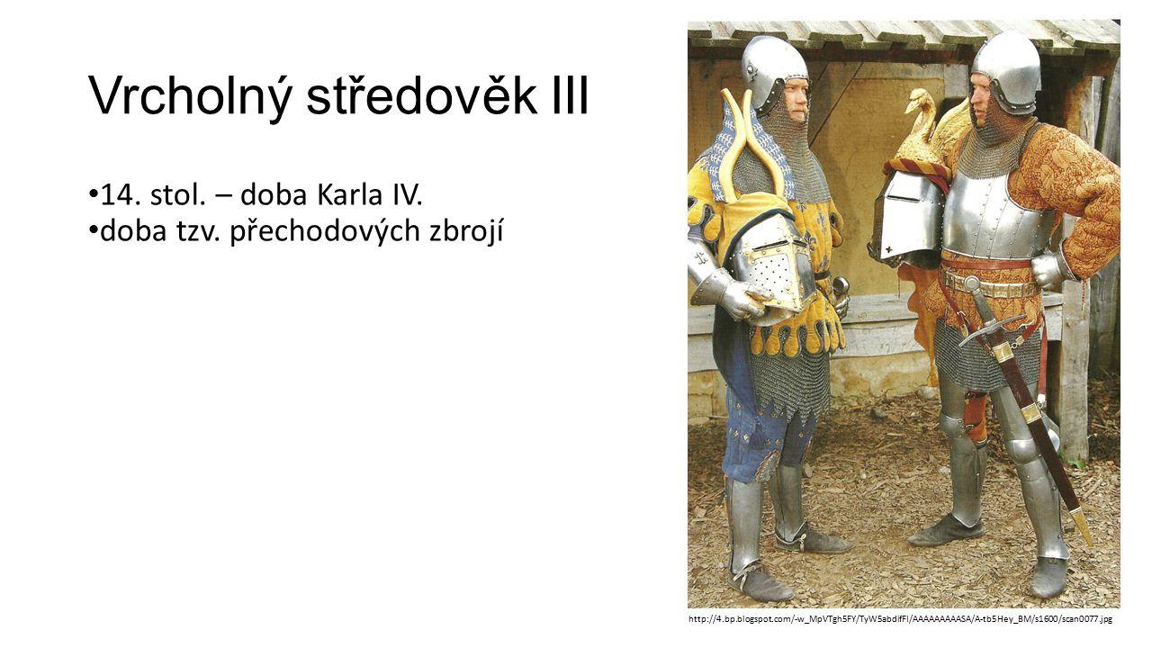 Vrcholný středověk III 14. stol. – doba Karla IV. doba tzv. přechodových zbrojí http://4.bp.blogspot.com/-w_MpVTgh5FY/TyW5abdifFI/AAAAAAAAASA/A-tb5Hey