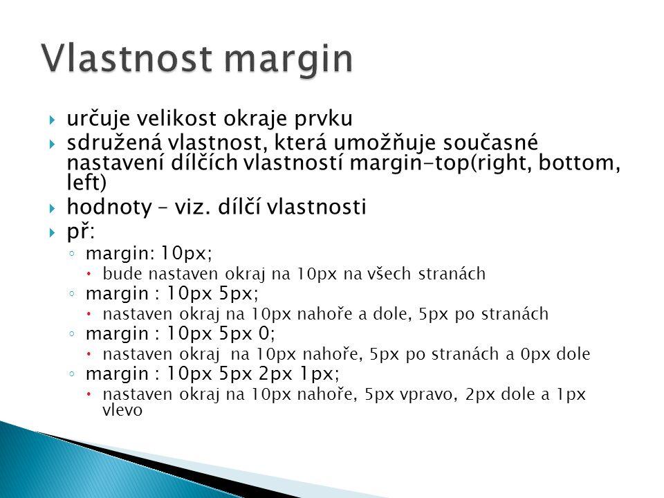  určuje velikost okraje prvku  sdružená vlastnost, která umožňuje současné nastavení dílčích vlastností margin-top(right, bottom, left)  hodnoty – viz.