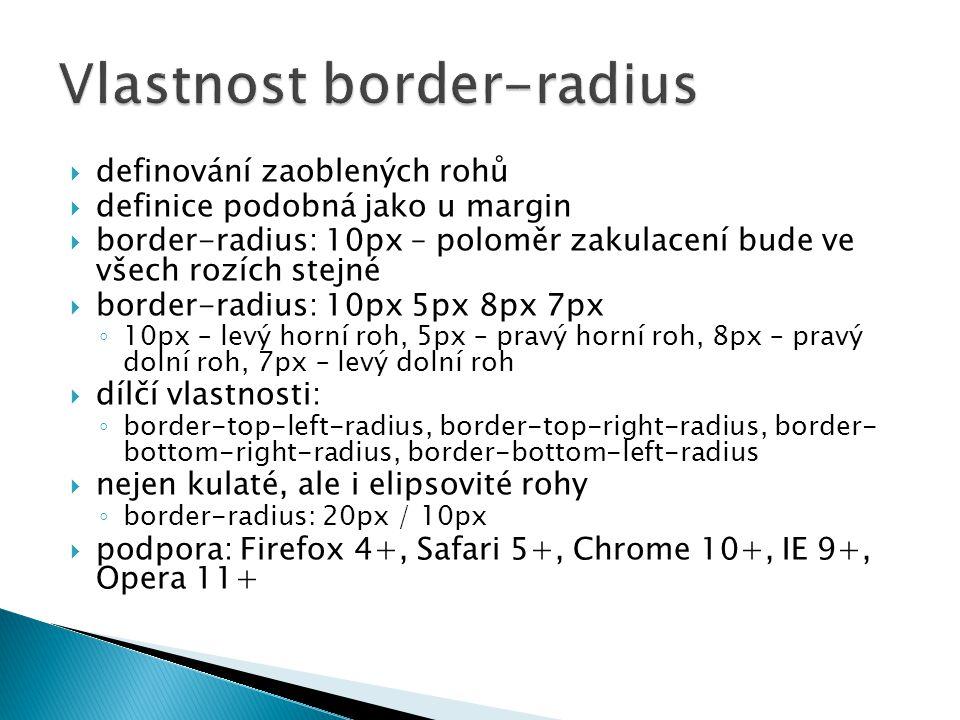  definování zaoblených rohů  definice podobná jako u margin  border-radius: 10px – poloměr zakulacení bude ve všech rozích stejné  border-radius: 10px 5px 8px 7px ◦ 10px – levý horní roh, 5px – pravý horní roh, 8px – pravý dolní roh, 7px – levý dolní roh  dílčí vlastnosti: ◦ border-top-left-radius, border-top-right-radius, border- bottom-right-radius, border-bottom-left-radius  nejen kulaté, ale i elipsovité rohy ◦ border-radius: 20px / 10px  podpora: Firefox 4+, Safari 5+, Chrome 10+, IE 9+, Opera 11+