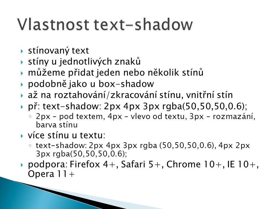  stínovaný text  stíny u jednotlivých znaků  můžeme přidat jeden nebo několik stínů  podobně jako u box-shadow  až na roztahování/zkracování stínu, vnitřní stín  př: text-shadow: 2px 4px 3px rgba(50,50,50,0.6); ◦ 2px – pod textem, 4px – vlevo od textu, 3px – rozmazání, barva stínu  více stínu u textu: ◦ text-shadow: 2px 4px 3px rgba (50,50,50,0.6), 4px 2px 3px rgba(50,50,50,0.6);  podpora: Firefox 4+, Safari 5+, Chrome 10+, IE 10+, Opera 11+