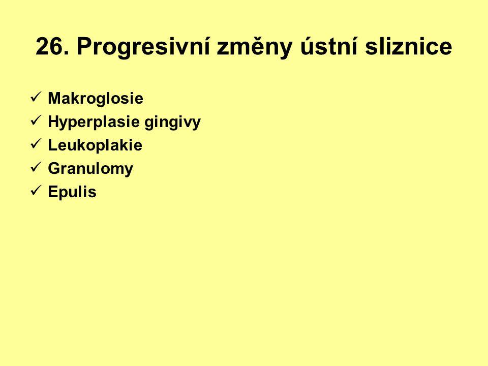 26. Progresivní změny ústní sliznice Makroglosie Hyperplasie gingivy Leukoplakie Granulomy Epulis