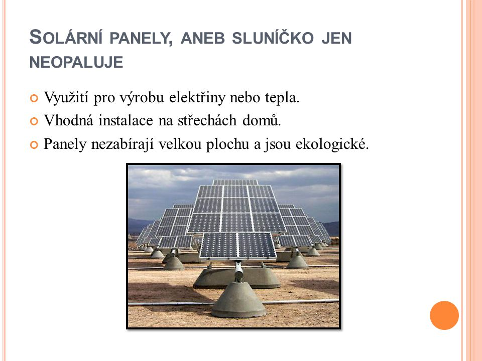 S OLÁRNÍ PANELY, ANEB SLUNÍČKO JEN NEOPALUJE Využití pro výrobu elektřiny nebo tepla. Vhodná instalace na střechách domů. Panely nezabírají velkou plo