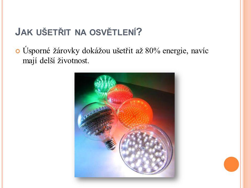 J AK UŠETŘIT NA OSVĚTLENÍ ? Úsporné žárovky dokážou ušetřit až 80% energie, navíc mají delší životnost.