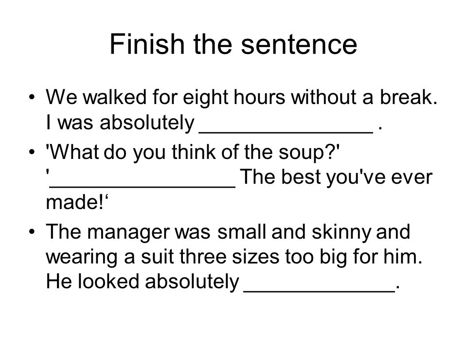 Finish the sentence We walked for eight hours without a break.