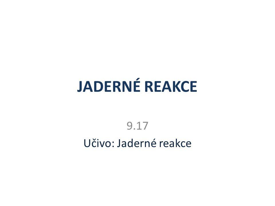 JADERNÉ REAKCE 9.17 Učivo: Jaderné reakce