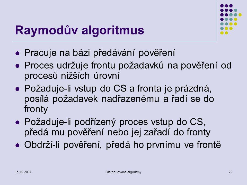 15.10.2007Distribuované algoritmy22 Raymodův algoritmus Pracuje na bázi předávání pověření Proces udržuje frontu požadavků na pověření od procesů nižších úrovní Požaduje-li vstup do CS a fronta je prázdná, posílá požadavek nadřazenému a řadí se do fronty Požaduje-li podřízený proces vstup do CS, předá mu pověření nebo jej zařadí do fronty Obdrží-li pověření, předá ho prvnímu ve frontě