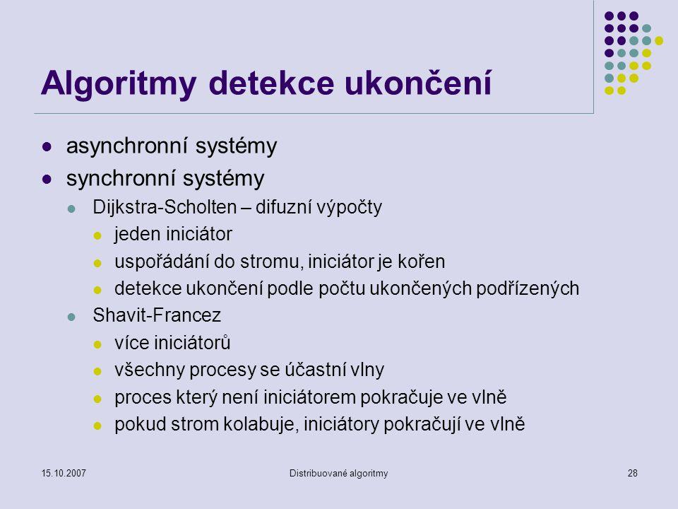 15.10.2007Distribuované algoritmy28 Algoritmy detekce ukončení asynchronní systémy synchronní systémy Dijkstra-Scholten – difuzní výpočty jeden iniciátor uspořádání do stromu, iniciátor je kořen detekce ukončení podle počtu ukončených podřízených Shavit-Francez více iniciátorů všechny procesy se účastní vlny proces který není iniciátorem pokračuje ve vlně pokud strom kolabuje, iniciátory pokračují ve vlně