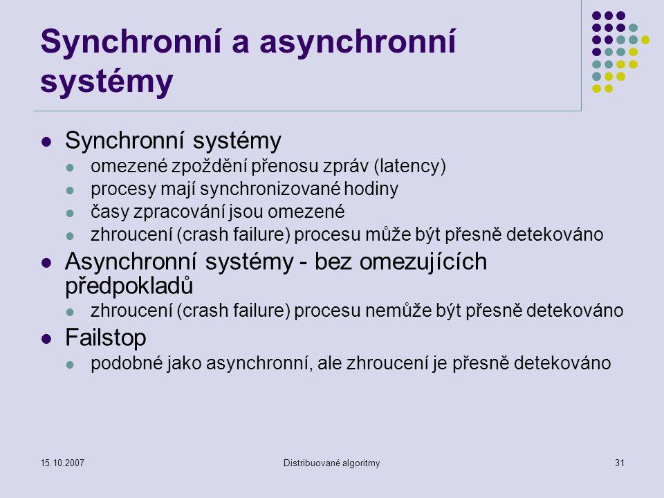 15.10.2007Distribuované algoritmy31 Synchronní a asynchronní systémy Synchronní systémy omezené zpoždění přenosu zpráv (latency) procesy mají synchronizované hodiny časy zpracování jsou omezené zhroucení (crash failure) procesu může být přesně detekováno Asynchronní systémy - bez omezujících předpokladů zhroucení (crash failure) procesu nemůže být přesně detekováno Failstop podobné jako asynchronní, ale zhroucení je přesně detekováno