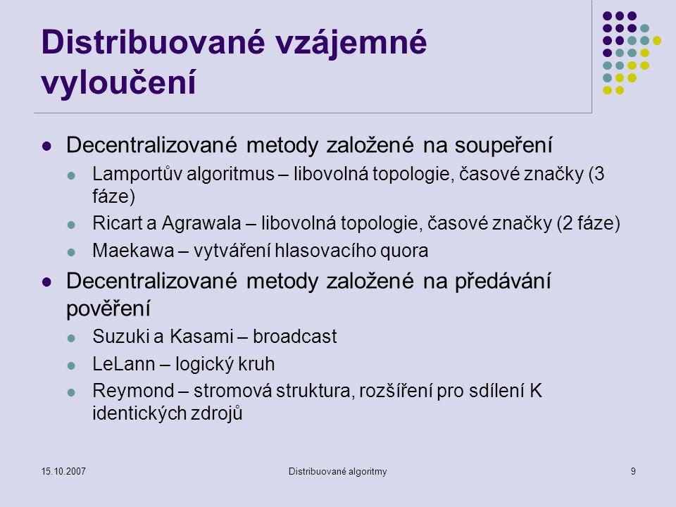15.10.2007Distribuované algoritmy9 Distribuované vzájemné vyloučení Decentralizované metody založené na soupeření Lamportův algoritmus – libovolná topologie, časové značky (3 fáze) Ricart a Agrawala – libovolná topologie, časové značky (2 fáze) Maekawa – vytváření hlasovacího quora Decentralizované metody založené na předávání pověření Suzuki a Kasami – broadcast LeLann – logický kruh Reymond – stromová struktura, rozšíření pro sdílení K identických zdrojů