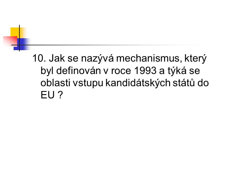 10. Jak se nazývá mechanismus, který byl definován v roce 1993 a týká se oblasti vstupu kandidátských států do EU ?