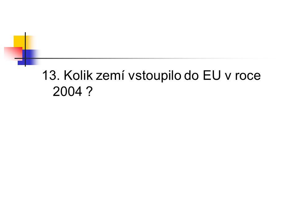 13. Kolik zemí vstoupilo do EU v roce 2004 ?