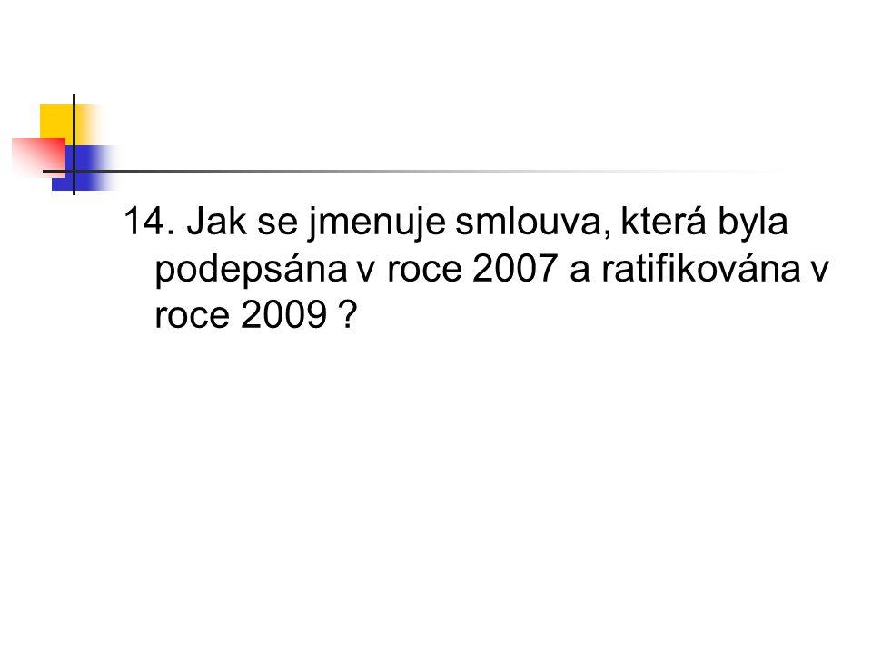 14. Jak se jmenuje smlouva, která byla podepsána v roce 2007 a ratifikována v roce 2009 ?