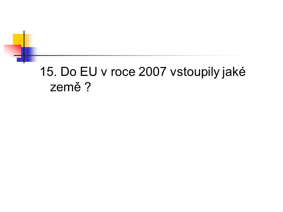 15. Do EU v roce 2007 vstoupily jaké země ?