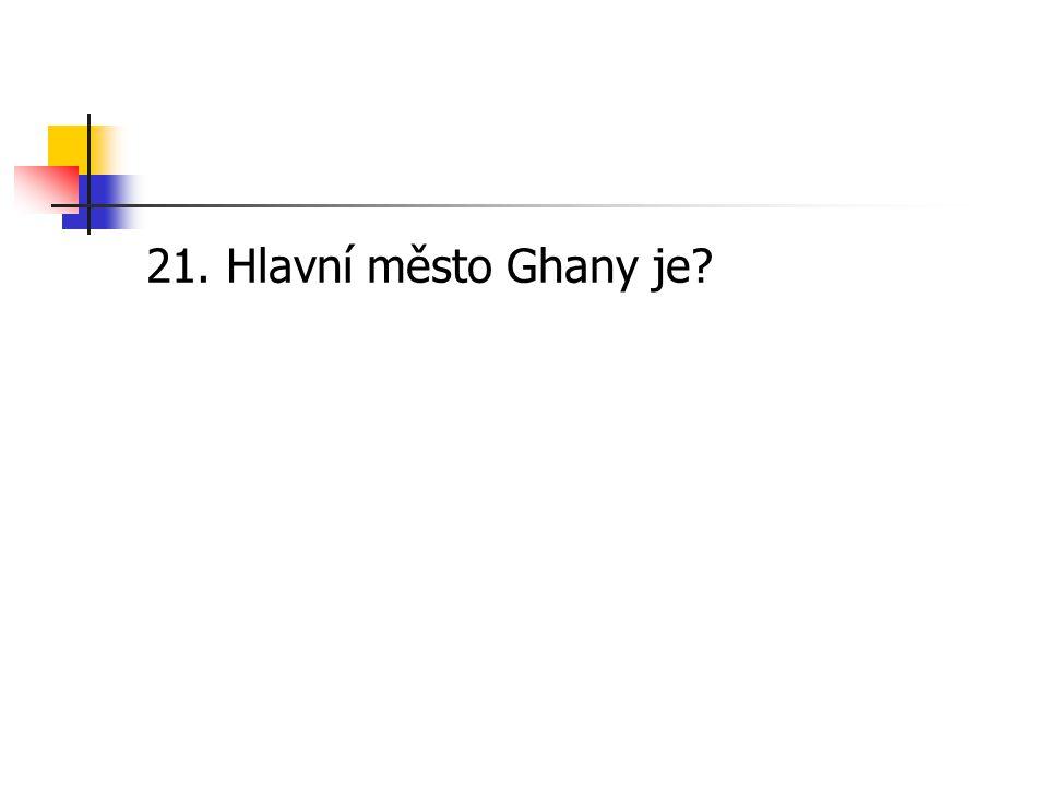 21. Hlavní město Ghany je?